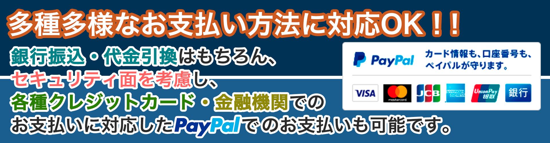 銀行振込・代金引換はもちろん、各種クレジットカードや金融機関に対応したPayPalでのお支払いも可能です。